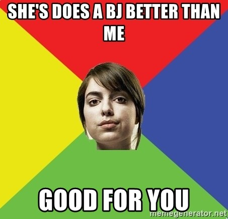 Non Jealous Girl - she's does a bj better than me good for you
