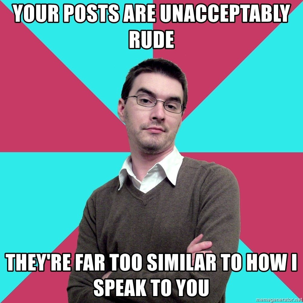 Privilege Denying Dude - your posts are unacceptably rude They're far too similar to how I speak to you