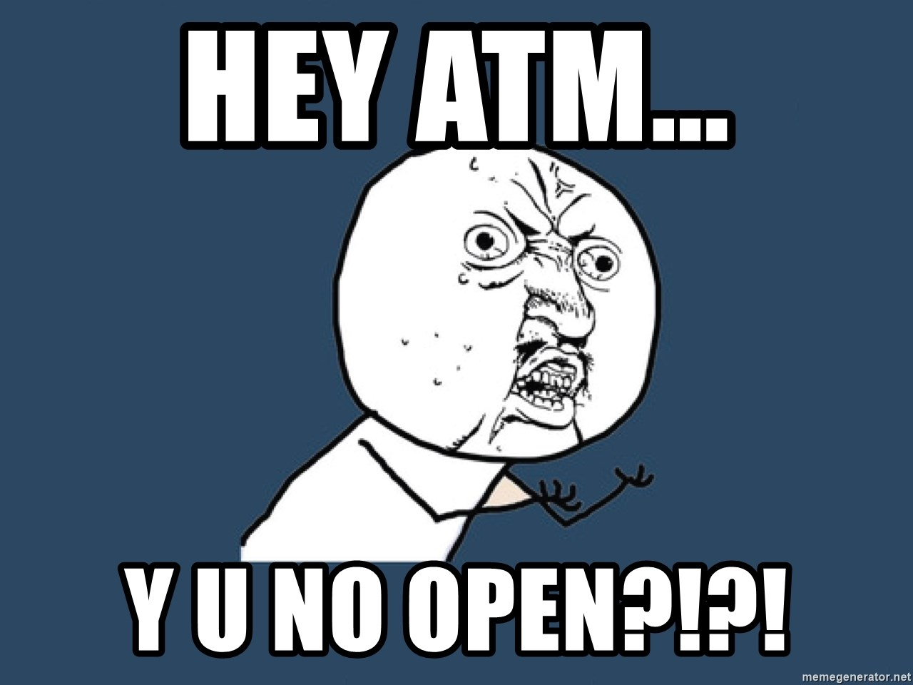 Y U No - Hey atm... y u no open?!?!