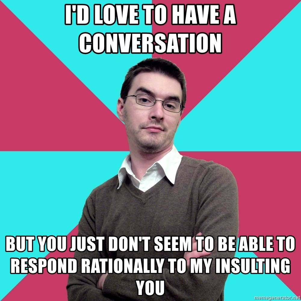 Privilege Denying Dude - I'd love to have a conversation But you just don't seem to be able to respond rationally to my insulting you
