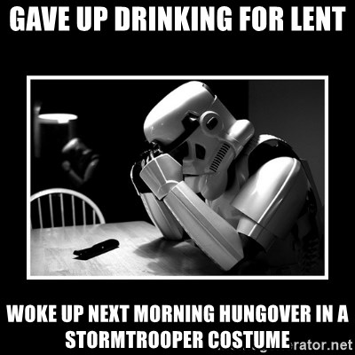 Sad Trooper - Gave up drinking for lent Woke up next morning hungover in a stormtrooper costume