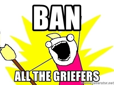 X ALL THE THINGS - ban all the griefers