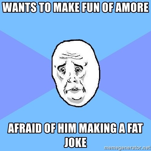 Okay Guy - wants to make fun of amore afraid of him making a fat joke