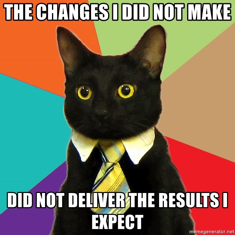 Business Cat - THE CHANGES I DID NOT MAKE DID NOT DELIVER THE RESULTS I EXPECT