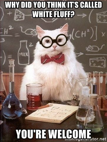 Chemistry Cat - Why did you think it's called white fluff? you're welcome