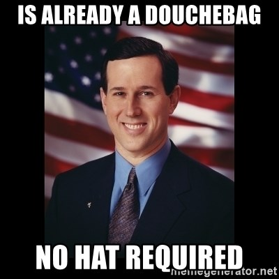 Is Already A Douchebag No Hat Required Rick Santorum Meme Meme