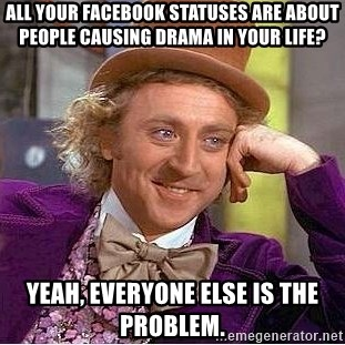 Willy Wonka - All your facebook statuses are about people causing drama in your life? yeah, everyone else is the problem.