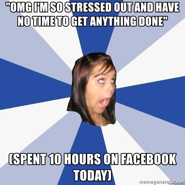 """Annoying Facebook Girl - """"OMG i'm so stressed out and have no time to get anything done"""" (spent 10 hours on facebook today)"""