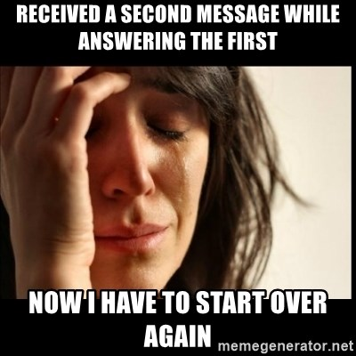 First World Problems - Received a second message while answering the first now i have to start over again