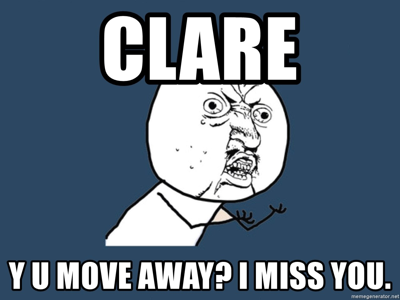 Y U No - clare y u move away? i miss you.