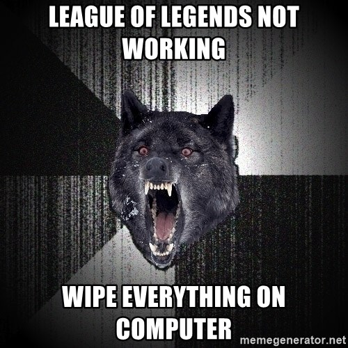 LEAGUE OF LEGENDS NOT WORKING WIPE EVERYTHING ON COMPUTER - Insanity