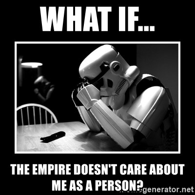 Sad Trooper - what if... the empire doesn't care about me as a person?