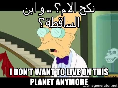 I dont want to live on this planet - نكح الام؟ .. و ابن الساقطة؟ i don't want to live on this planet anymore