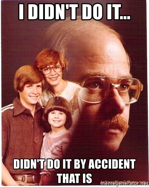 Vengeance Dad - I didn't do it... didn't do it by accident that is