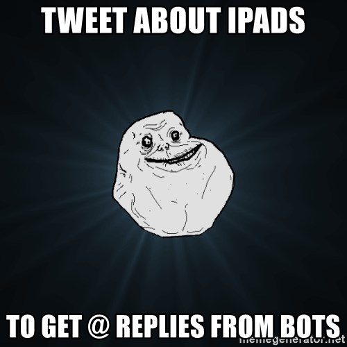 Forever Alone - tweet about ipads to get @ replies from bots