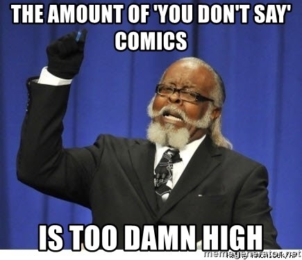 The tolerance is to damn high! - The amount of 'you don't say' comics  is too damn high