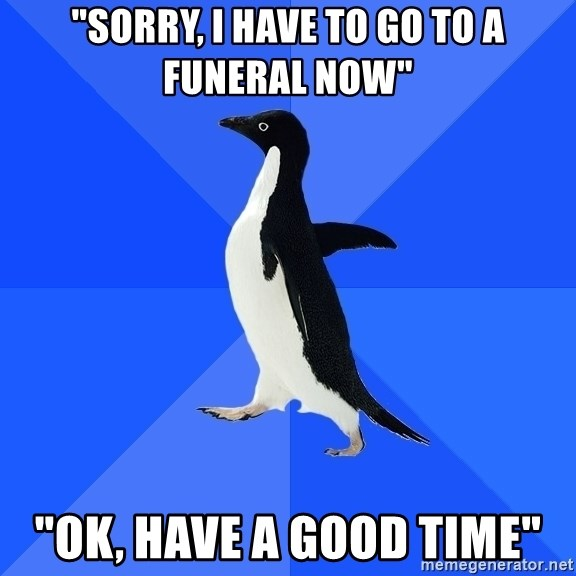 "Socially Awkward Penguin - ""Sorry, i have to go to a funeral now"" ""Ok, have a good time"""