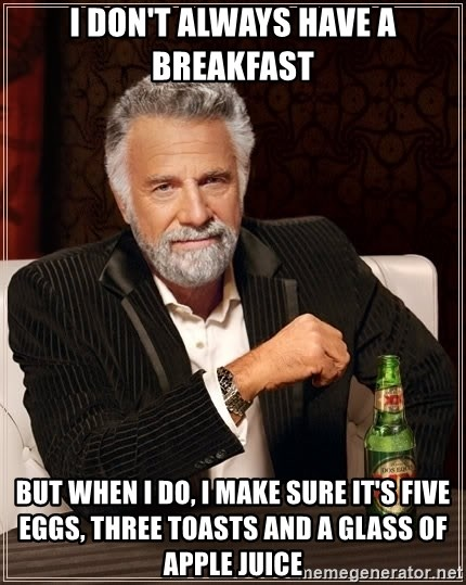 The Most Interesting Man In The World - I don't alWAYS have a breakfast But when i do, i make sure it's five eggs, three toasts and a glass of apple juice