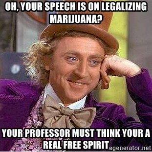 Willy Wonka - Oh, your speech is on legalizing marijuana? Your professor must think your a real free spirit