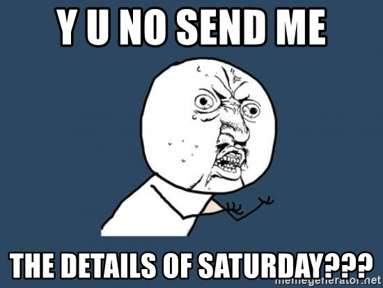 Y U no listen? - Y U NO SEND ME THE DETAILS OF SATURDAY???
