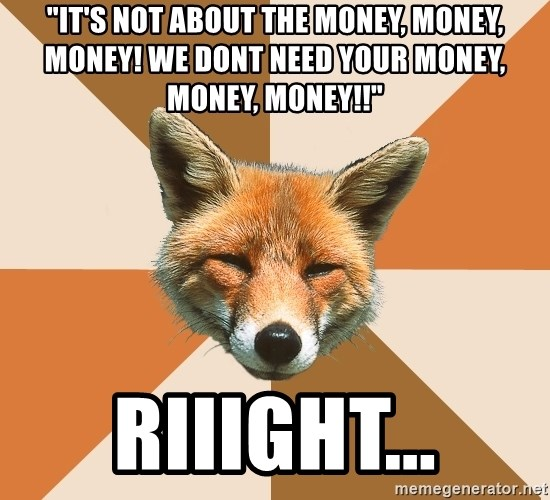 """Condescending Fox - """"It's not about the money, money, money! We dont need your money, money, money!!"""" riiight..."""