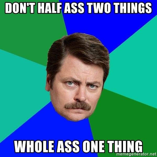 Advice Ron Swanson - Don't half ass two things Whole ass one thing