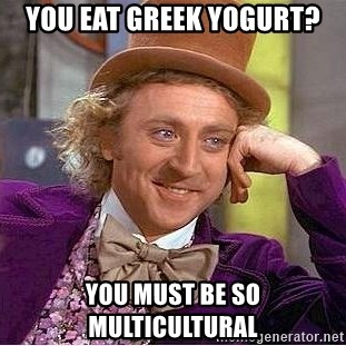 Willy Wonka - you eat greek yogurt? you must be so multicultural