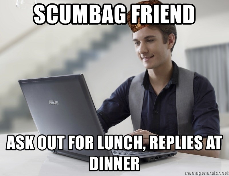 SCUMBAG TKer V.2.0 - scumbag friend ask out for lunch, replies at dinner