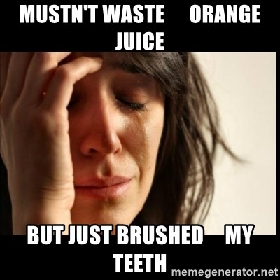 First World Problems - MUSTN't waste      orange juice but just brushed     my teeth