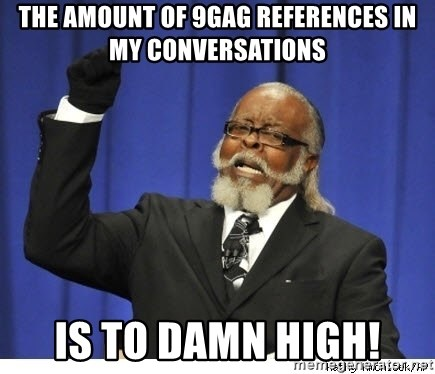 The tolerance is to damn high! - The amount of 9gag references in my conversations is to damn high!