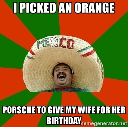 Successful Mexican - i picked an orange porsche to give my wife for her birthday
