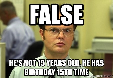 False guy - false he's not 15 years old, he has birthday 15th time