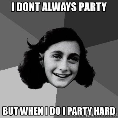 Anne Frank Lol - I dont always party but when i do i party hard