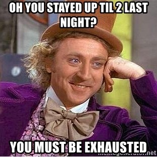 Willy Wonka - Oh you stayed up til 2 last night? You must be exhausted