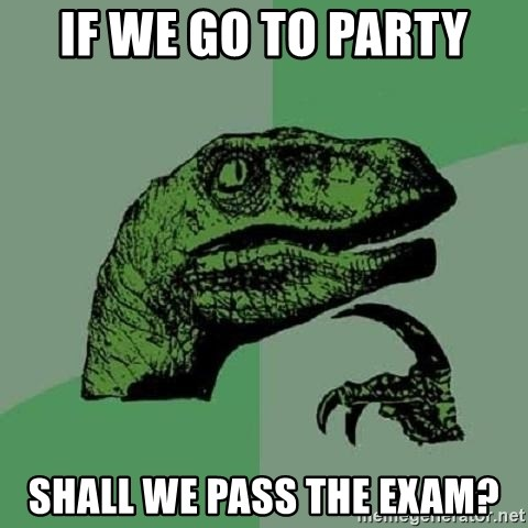 Philosoraptor - if we go to party shall we pass the exam?