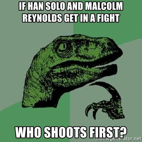 Philosoraptor - If Han Solo and Malcolm Reynolds get in a fight  Who shoots first?