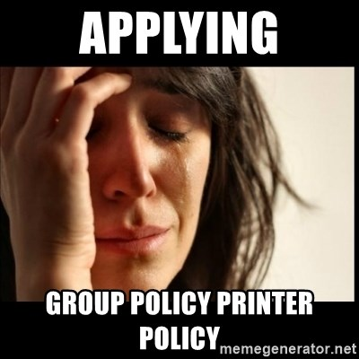 First World Problems - applying group policy printer policy