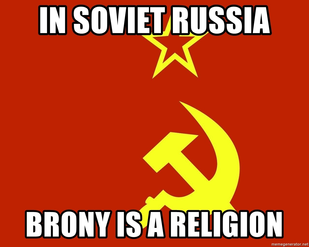 In Soviet Russia - In soviet russia brony is a religion