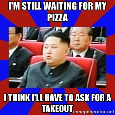 kim jong un - I'm still waiting for my pizza I think I'll have to ask for a takeout