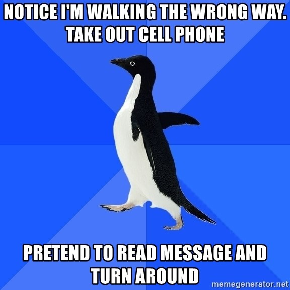 Socially Awkward Penguin - Notice I'm walking the wrong way. take out cell phone pretend to read message and turn around