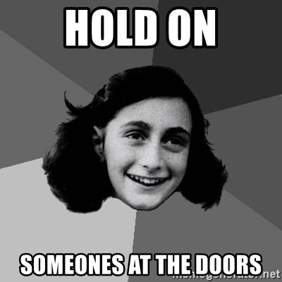 Anne Frank Lol - hold on someones at the doors