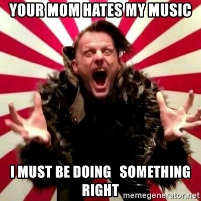 Advice Zoog - your mom hates my music i must be doing   something right