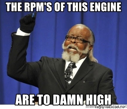 The tolerance is to damn high! - THE RPM'S OF THIS ENGINE ARE TO DAMN HIGH