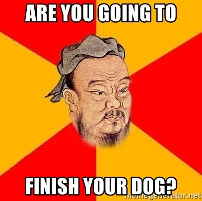 Chinese Proverb - Are you going to finish your dog?
