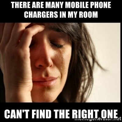 First World Problems - there are many mobile phone chargers in my room  CAN'T FIND THE RIGHT ONE