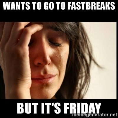 First World Problems - wants to go to Fastbreaks but it's friday