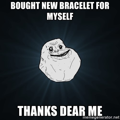 Forever Alone - Bought new bracelet for myself thanks dear me
