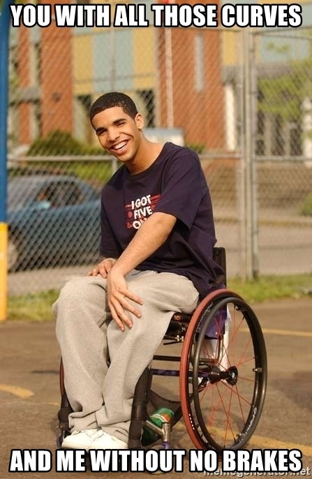 Drake Wheelchair - You with all those curves And me without no brakes