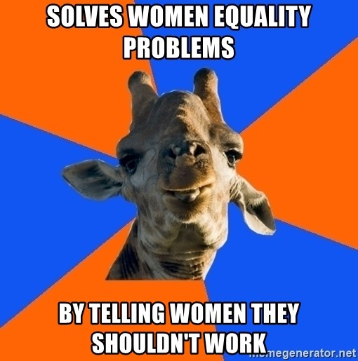 Douchebag Giraffe - Solves women equality problems by telling women they shouldn't work