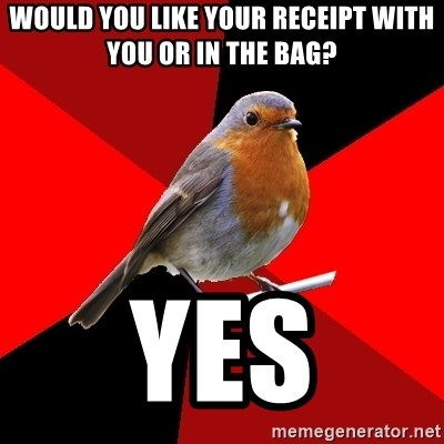 Retail Robin - Would you like your Receipt with you or in the bag? Yes